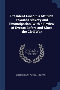 President Lincoln's Attitude Towards Slavery and Emancipation, With a Review of Events Before and Since the Civil War, Henry Watson 1851-1914 Wilbur обложка-превью