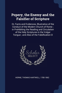 Popery, the Enemy and the Falsifier of Scripture: Or, Facts and Evidences, Illustrative of the Conduct of the Modern Church of Rome ; in Prohibiting the Reading and Circulation of the Holy Scriptures in the Vulgar Tongue ; and Also of the Falsification O, Thomas Hartwell Horne обложка-превью