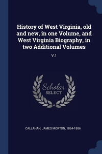 History of West Virginia, old and new, in one Volume, and West Virginia Biography, in two Additional Volumes: V.1, James Morton Callahan обложка-превью