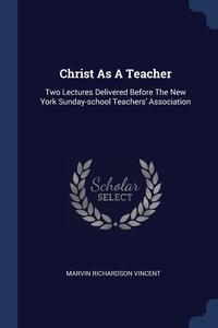 Christ As A Teacher: Two Lectures Delivered Before The New York Sunday-school Teachers' Association, Marvin Richardson Vincent обложка-превью