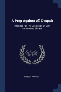 A Prop Against All Despair: Intended For The Cosolation Of Self-condemned Sinners, Robert Hawker обложка-превью