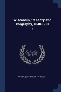 Wisconsin, its Story and Biography, 1848-1913: 7, Ellis Baker Usher обложка-превью