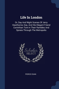 Life In London: Or, Day And Night Scenes Of Jerry Hawthorne, Esq. And His Elegant Friend Corinthian Tom In Their Rambles And Sprees Through The Metropolis, Pierce Egan обложка-превью