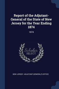 Report of the Adjutant-General of the State of New Jersey for the Year Ending 1874: 1874, New Jersey. Adjutant-General's Office обложка-превью