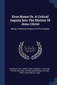 Ecce Homo! Or, A Critical Inquiry Into The History Of Jesus Christ: Being A Rational Analysis Of The Gospels, Paul Henri Thiry baron d' 172 Holbach, William. Letter concerning the t Taylor обложка-превью