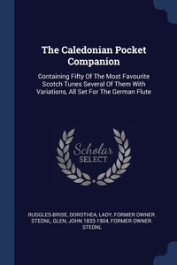 The Caledonian Pocket Companion: Containing Fifty Of The Most Favourite Scotch Tunes Several Of Them With Variations, All Set For The German Flute, Dorothea Lady former ow Ruggles-Brise, John 1833-1904 former owner. StEd Glen обложка-превью
