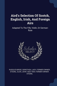 Aird's Selection Of Scotch, English, Irish, And Foreign Airs: Adapted To The Fife, Violin, Or German-flute, Dorothea Lady former ow Ruggles-Brise, John 1833-1904 former owner. StEd Glen обложка-превью