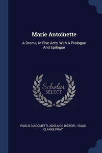 Marie Antoinette: A Drama, In Five Acts, With A Prologue And Epilogue, Paolo Giacometti, Adelaide Ristori, Isaac Clarke Pray обложка-превью