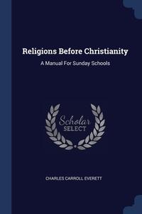 Religions Before Christianity: A Manual For Sunday Schools, Charles Carroll Everett обложка-превью