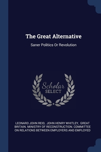 The Great Alternative: Saner Politics Or Revolution, Leonard John Reid, John Henry Whitley, Great Britain. Ministry of Reconstructi обложка-превью