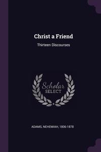 Christ a Friend: Thirteen Discourses, Nehemiah Adams обложка-превью