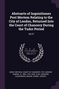 Abstracts of Inquisitiones Post Mortem Relating to the City of London, Returned Into the Court of Chancery During the Tudor Period: 26-27, Great Britain. Court of Chancery, George Samuel Fry, Edw Alex. Fry обложка-превью