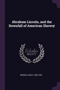 Abraham Lincoln, and the Downfall of American Slavery, Noah Brooks обложка-превью