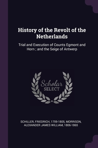 History of the Revolt of the Netherlands: Trial and Execution of Counts Egmont and Horn ; and the Seige of Antwerp, Schiller Friedrich, Alexander James William Morrison обложка-превью