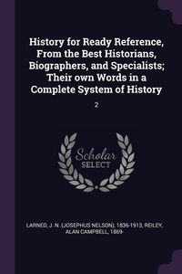 History for Ready Reference, From the Best Historians, Biographers, and Specialists; Their own Words in a Complete System of History: 2, J N. 1836-1913 Larned, Alan Campbell Reiley обложка-превью