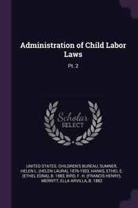 Administration of Child Labor Laws: Pt. 2, United States. Children's Bureau, Helen L. 1876-1933 Sumner, Ethel E. b. 1883 Hanks обложка-превью