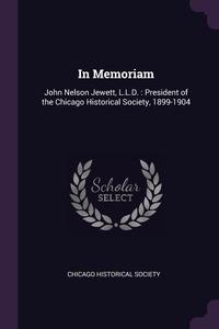 In Memoriam: John Nelson Jewett, L.L.D. : President of the Chicago Historical Society, 1899-1904, Chicago Historical Society обложка-превью