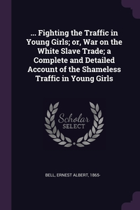 ... Fighting the Traffic in Young Girls; or, War on the White Slave Trade; a Complete and Detailed Account of the Shameless Traffic in Young Girls, Ernest Albert Bell обложка-превью