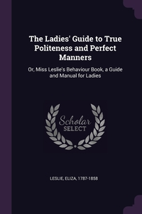 The Ladies' Guide to True Politeness and Perfect Manners: Or, Miss Leslie's Behaviour Book, a Guide and Manual for Ladies, Eliza Leslie обложка-превью