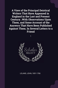 A View of the Principal Deistical Writers That Have Appeared in England in the Last and Present Century ; With Observations Upon Them, and Some Account of the Answers That Have Been Published Against Them. In Several Letters to a Friend: 1, John Leland обложка-превью