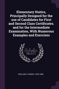 Elementary Statics, Principally Designed for the use of Candidates for First and Second Class Certificates. and for the Intermediate Examination, With Numerous Examples and Exercises, Thomas Kirkland обложка-превью