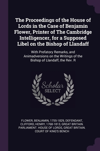 The Proceedings of the House of Lords in the Case of Benjamin Flower, Printer of The Cambridge Intelligencer, for a Supposed Libel on the Bishop of Llandaff: With Prefatory Remarks, and Animadversions on the Writings of the Bishop of Llandaff, the Rev. R, Benjamin Flower, Henry Clifford, Great Britain. Parliament. House of Lord обложка-превью