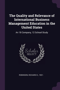 The Quality and Relevance of International Business Management Education in the United States: An 18 Company, 12 School Study, Richard D. Robinson обложка-превью