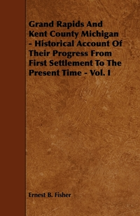 Grand Rapids And Kent County Michigan - Historical Account Of Their Progress From First Settlement To The Present Time - Vol. I, Ernest B. Fisher обложка-превью
