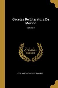 Gacetas De Literatura De México; Volume 3, Jose Antonio Alzate Ramirez обложка-превью