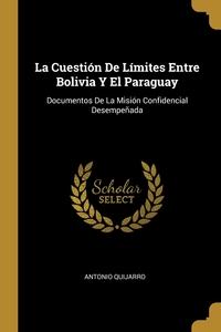 La Cuestión De Límites Entre Bolivia Y El Paraguay: Documentos De La Misión Confidencial Desempeñada, Antonio Quijarro обложка-превью