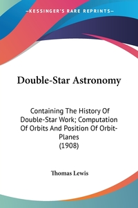 Double-Star Astronomy: Containing The History Of Double-Star Work; Computation Of Orbits And Position Of Orbit-Planes (1908), Thomas Lewis обложка-превью