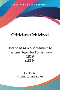 Criticism Criticized: Intended As A Supplement To The Law Reporter For January, 1859 (1859), Joel Parker, William A. Richardson обложка-превью