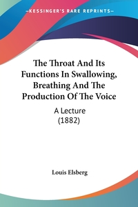 The Throat And Its Functions In Swallowing, Breathing And The Production Of The Voice: A Lecture (1882), Louis Elsberg обложка-превью