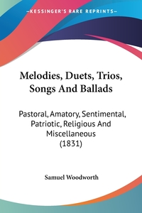 Melodies, Duets, Trios, Songs And Ballads: Pastoral, Amatory, Sentimental, Patriotic, Religious And Miscellaneous (1831), Samuel Woodworth обложка-превью