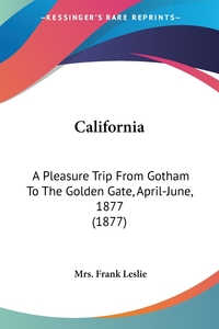 California: A Pleasure Trip From Gotham To The Golden Gate, April-June, 1877 (1877), Mrs. Frank Leslie обложка-превью