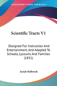 Scientific Tracts V1: Designed For Instruction And Entertainment, And Adapted To Schools, Lyceums And Families (1831), Josiah Holbrook обложка-превью