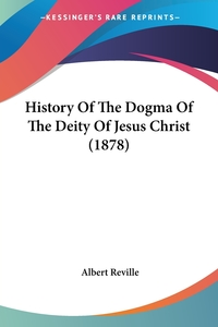 History Of The Dogma Of The Deity Of Jesus Christ (1878), Albert Reville обложка-превью
