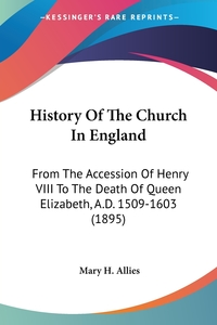 History Of The Church In England: From The Accession Of Henry VIII To The Death Of Queen Elizabeth, A.D. 1509-1603 (1895), Mary H. Allies обложка-превью