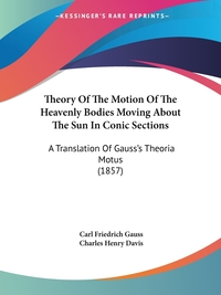 Theory Of The Motion Of The Heavenly Bodies Moving About The Sun In Conic Sections: A Translation Of Gauss's Theoria Motus (1857), Carl Friedrich Gauss обложка-превью