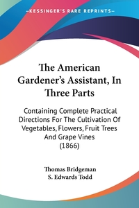 The American Gardener's Assistant, In Three Parts: Containing Complete Practical Directions For The Cultivation Of Vegetables, Flowers, Fruit Trees And Grape Vines (1866), Thomas Bridgeman, S. Edwards Todd обложка-превью