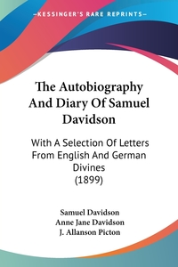 The Autobiography And Diary Of Samuel Davidson: With A Selection Of Letters From English And German Divines (1899), Samuel Davidson, Anne Jane Davidson, J. Allanson Picton обложка-превью