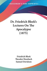 Dr. Friedrich Bleek's Lectures On The Apocalypse (1875), Friedrich Bleek, Theodor Hossbach, Samuel Davidson обложка-превью
