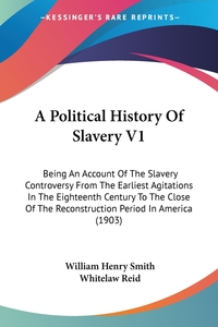 A Political History Of Slavery V1: Being An Account Of The Slavery Controversy From The Earliest Agitations In The Eighteenth Century To The Close Of The Reconstruction Period In America (1903), William Henry Smith, Whitelaw Reid обложка-превью