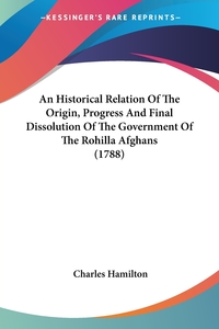 An Historical Relation Of The Origin, Progress And Final Dissolution Of The Government Of The Rohilla Afghans (1788), Charles Hamilton обложка-превью