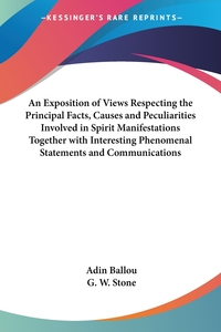 An Exposition of Views Respecting the Principal Facts, Causes and Peculiarities Involved in Spirit Manifestations Together with Interesting Phenomenal Statements and Communications, Adin Ballou, G. W. Stone обложка-превью