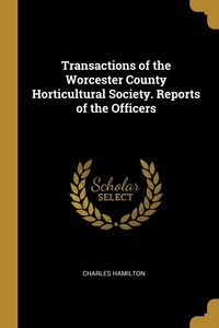 Transactions of the Worcester County Horticultural Society. Reports of the Officers, Charles Hamilton обложка-превью