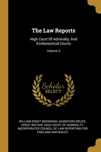 The Law Reports: High Court Of Admiralty, And Ecclesiastical Courts; Volume 3, William Ernst Browning, Gainsford Bruce, Great Britain. High Court of Admiralty обложка-превью