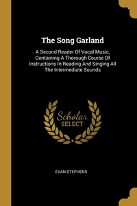 The Song Garland: A Second Reader Of Vocal Music, Containing A Thorough Course Of Instructions In Reading And Singing All The Intermediate Sounds, Evan Stephens обложка-превью
