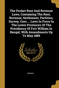 The Pocket Rent And Revenue Laws, Containing The Rent, Revenue, Settlement, Partition, Survey, Cess ... Laws In Force In The Lower Provinces Of The Presidency Of Fort William In Bengal, With Amendments Up To May 1889, Bengal обложка-превью