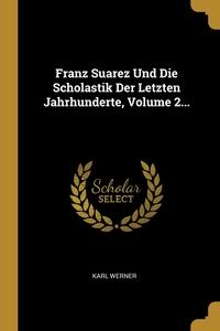 Franz Suarez Und Die Scholastik Der Letzten Jahrhunderte, Volume 2..., Karl Werner обложка-превью